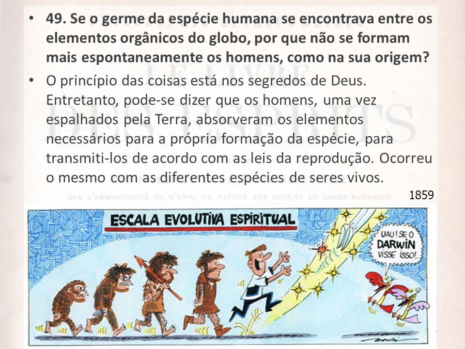 7 49. Se o germe da espécie humana se encontrava entre os elementos orgânicos do globo, por que não se formam mais espontaneamente os homens, como na