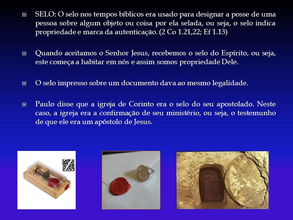 SELO: O selo nos tempos bíblicos era usado para designar a posse de uma pessoa sobre algum objeto ou coisa por ela selada, ou seja, o selo indica propriedade e marca da autenticação.