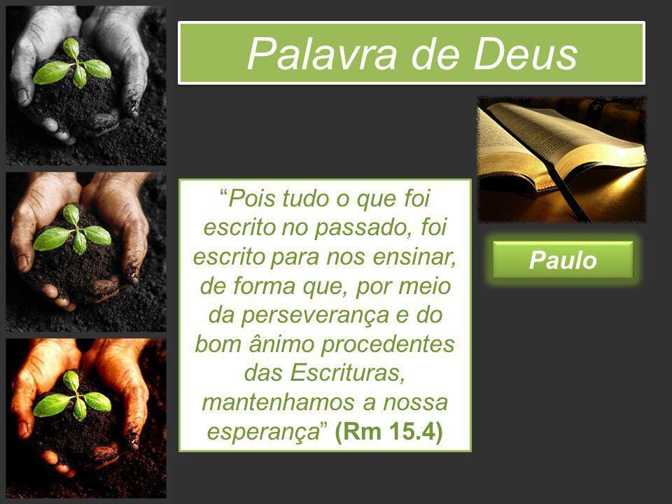 Palavra de Deus Pois tudo o que foi escrito no passado, foi escrito para nos ensinar, de forma que, por meio da perseverança e do bom ânimo procedente