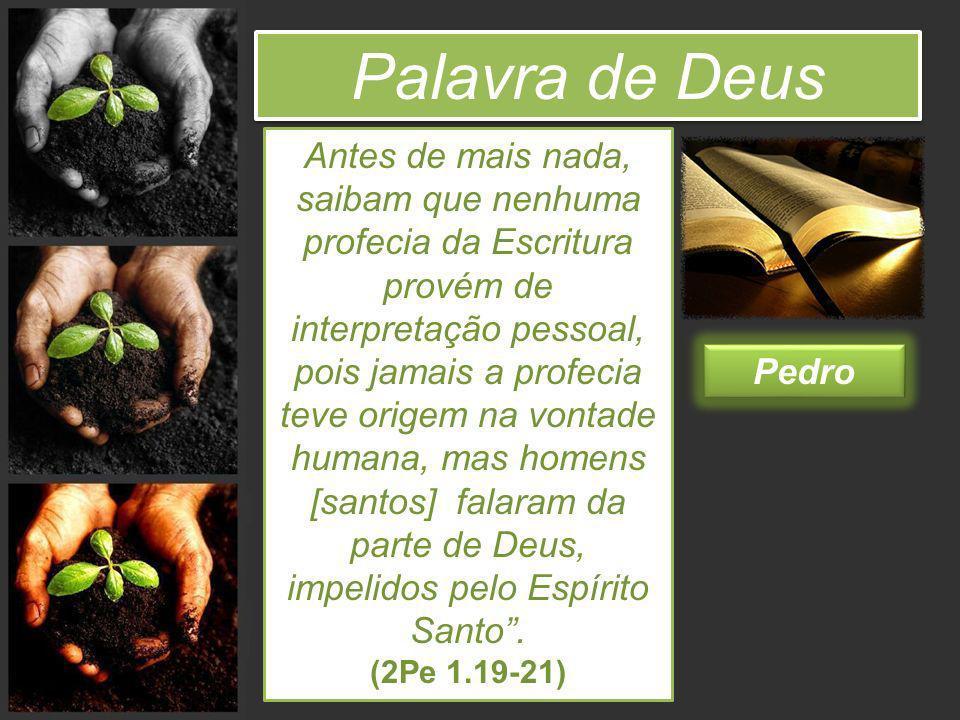 Palavra de Deus Pedro Antes de mais nada, saibam que nenhuma profecia da Escritura provém de interpretação pessoal, pois jamais a profecia teve origem