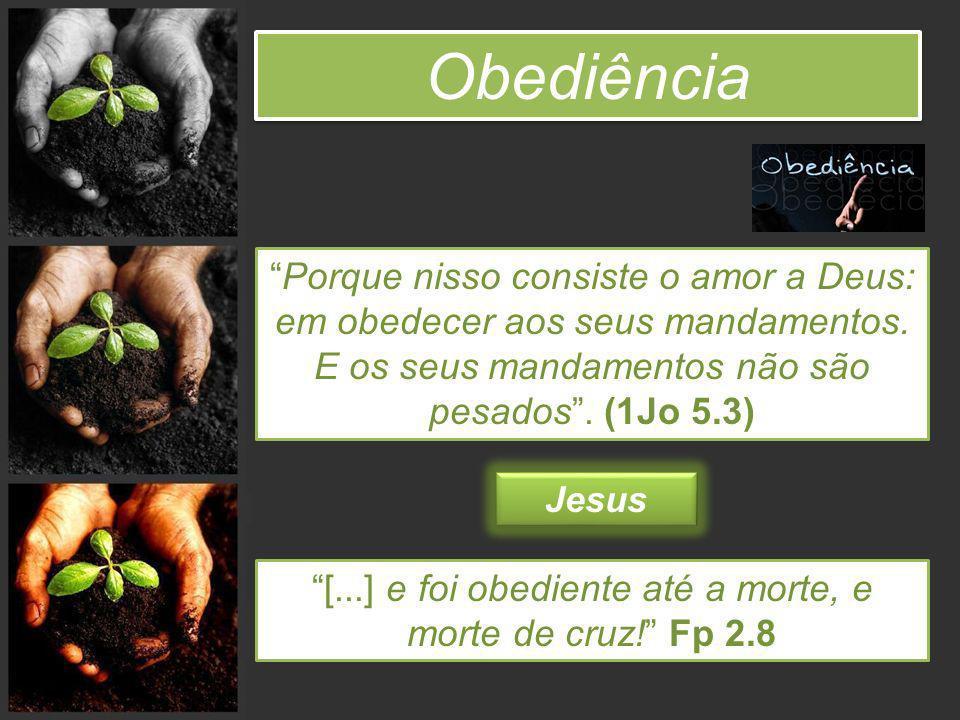 Obediência Porque nisso consiste o amor a Deus: em obedecer aos seus mandamentos. E os seus mandamentos não são pesados. (1Jo 5.3) [...] e foi obedien