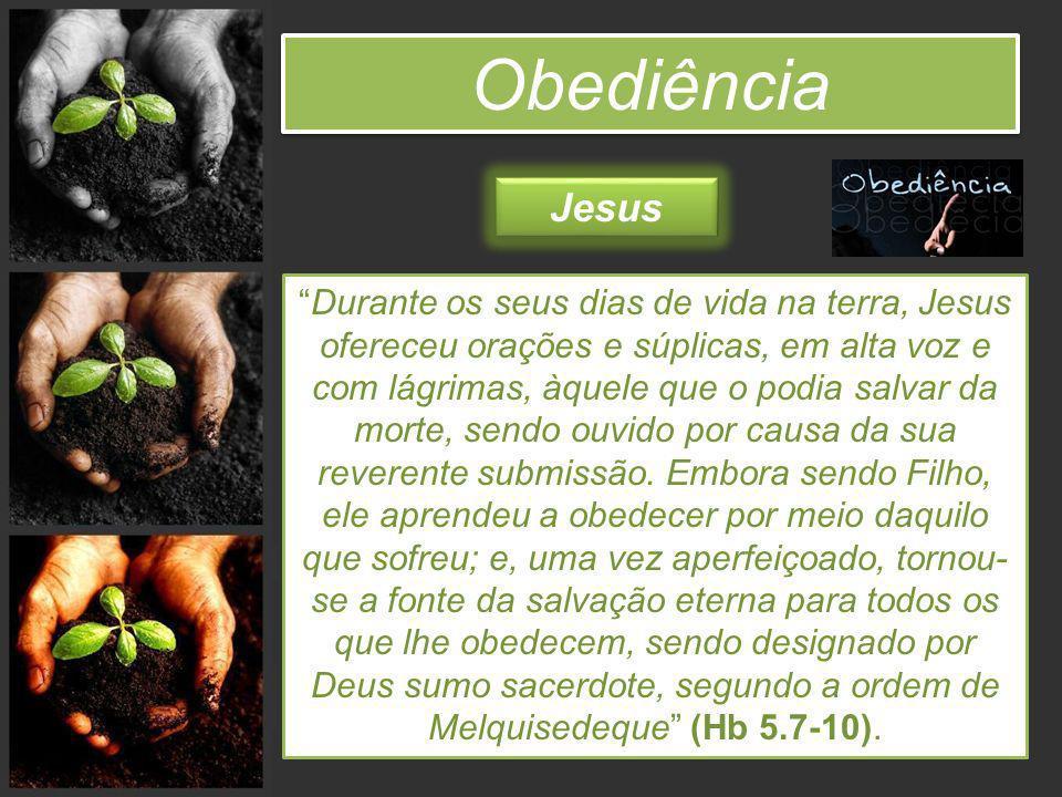 Obediência Durante os seus dias de vida na terra, Jesus ofereceu orações e súplicas, em alta voz e com lágrimas, àquele que o podia salvar da morte, s