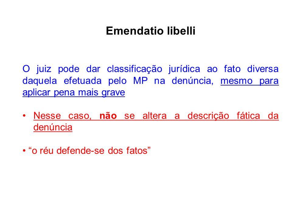 Emendatio libelli O juiz pode dar classificação jurídica ao fato diversa daquela efetuada pelo MP na denúncia, mesmo para aplicar pena mais grave Ness