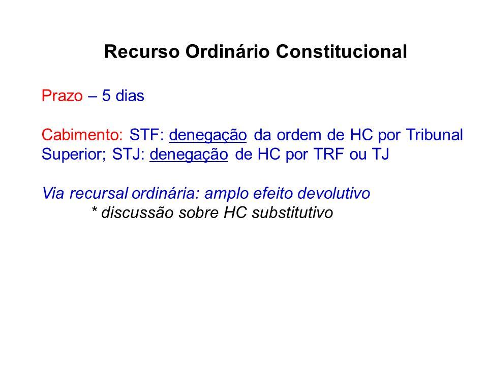 Recurso Ordinário Constitucional Prazo – 5 dias Cabimento: STF: denegação da ordem de HC por Tribunal Superior; STJ: denegação de HC por TRF ou TJ Via