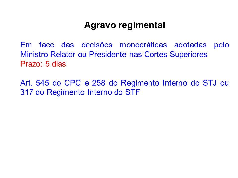 Agravo regimental Em face das decisões monocráticas adotadas pelo Ministro Relator ou Presidente nas Cortes Superiores Prazo: 5 dias Art. 545 do CPC e