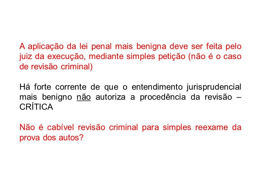 A aplicação da lei penal mais benigna deve ser feita pelo juiz da execução, mediante simples petição (não é o caso de revisão criminal) Há forte corre