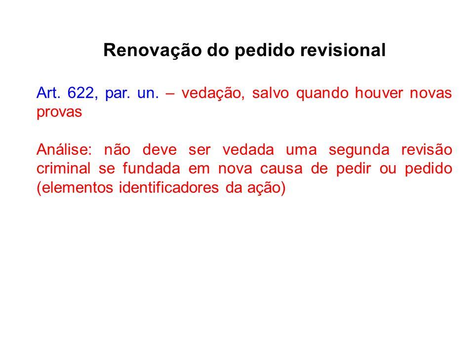 Renovação do pedido revisional Art. 622, par. un. – vedação, salvo quando houver novas provas Análise: não deve ser vedada uma segunda revisão crimina