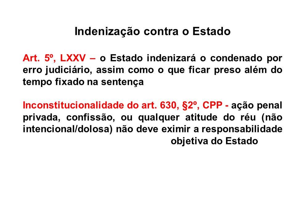 Indenização contra o Estado Art. 5º, LXXV – o Estado indenizará o condenado por erro judiciário, assim como o que ficar preso além do tempo fixado na