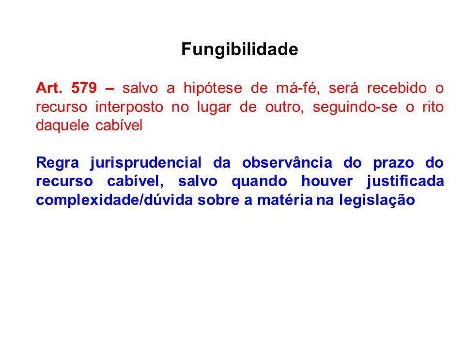Fungibilidade Art. 579 – salvo a hipótese de má-fé, será recebido o recurso interposto no lugar de outro, seguindo-se o rito daquele cabível Regra jur