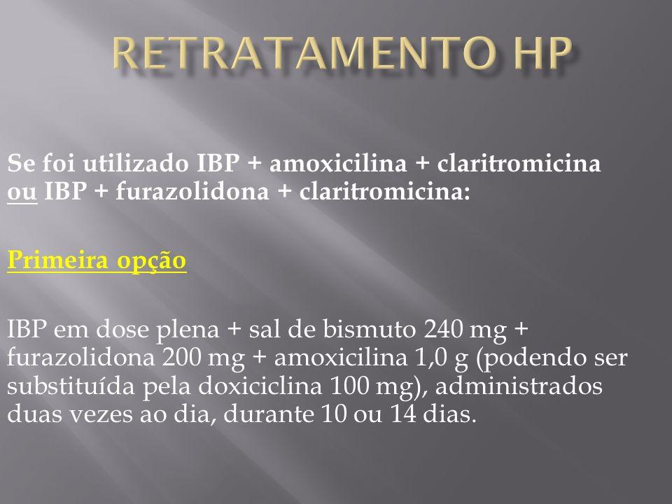 Se foi utilizado IBP + amoxicilina + claritromicina ou IBP + furazolidona + claritromicina: Primeira opção IBP em dose plena + sal de bismuto 240 mg + furazolidona 200 mg + amoxicilina 1,0 g (podendo ser substituída pela doxiciclina 100 mg), administrados duas vezes ao dia, durante 10 ou 14 dias.