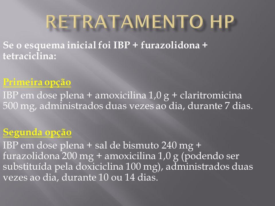 Se o esquema inicial foi IBP + furazolidona + tetraciclina: Primeira opção IBP em dose plena + amoxicilina 1,0 g + claritromicina 500 mg, administrados duas vezes ao dia, durante 7 dias.