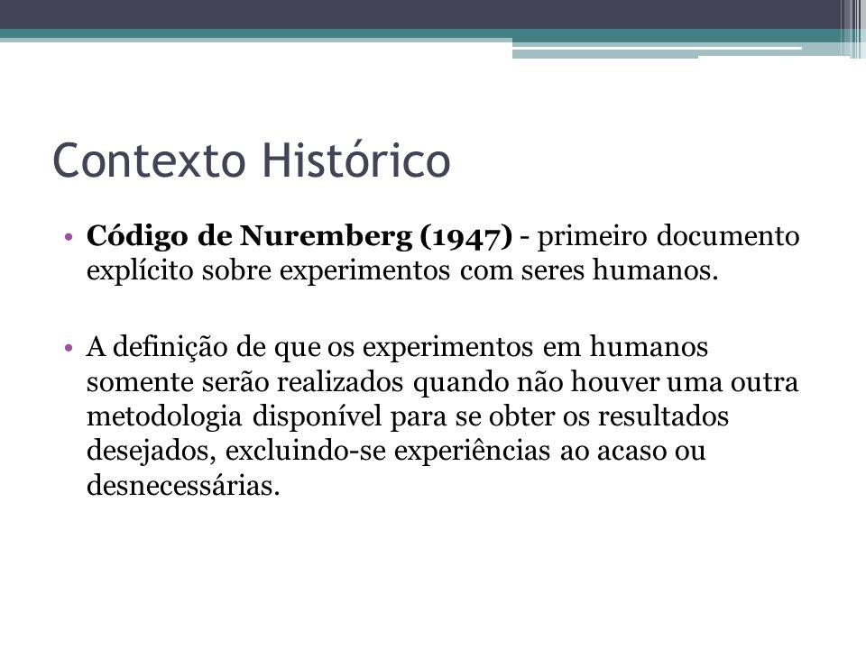 Contexto Histórico Código de Nuremberg (1947) - primeiro documento explícito sobre experimentos com seres humanos. A definição de que os experimentos