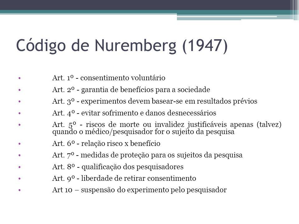 Código de Nuremberg (1947) Art. 1º - consentimento voluntário Art. 2º - garantia de benefícios para a sociedade Art. 3º - experimentos devem basear-se