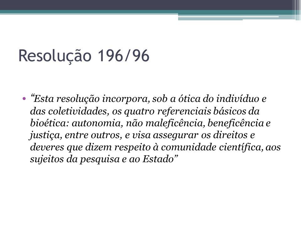 Resolução 196/96 Esta resolução incorpora, sob a ótica do indivíduo e das coletividades, os quatro referenciais básicos da bioética: autonomia, não ma