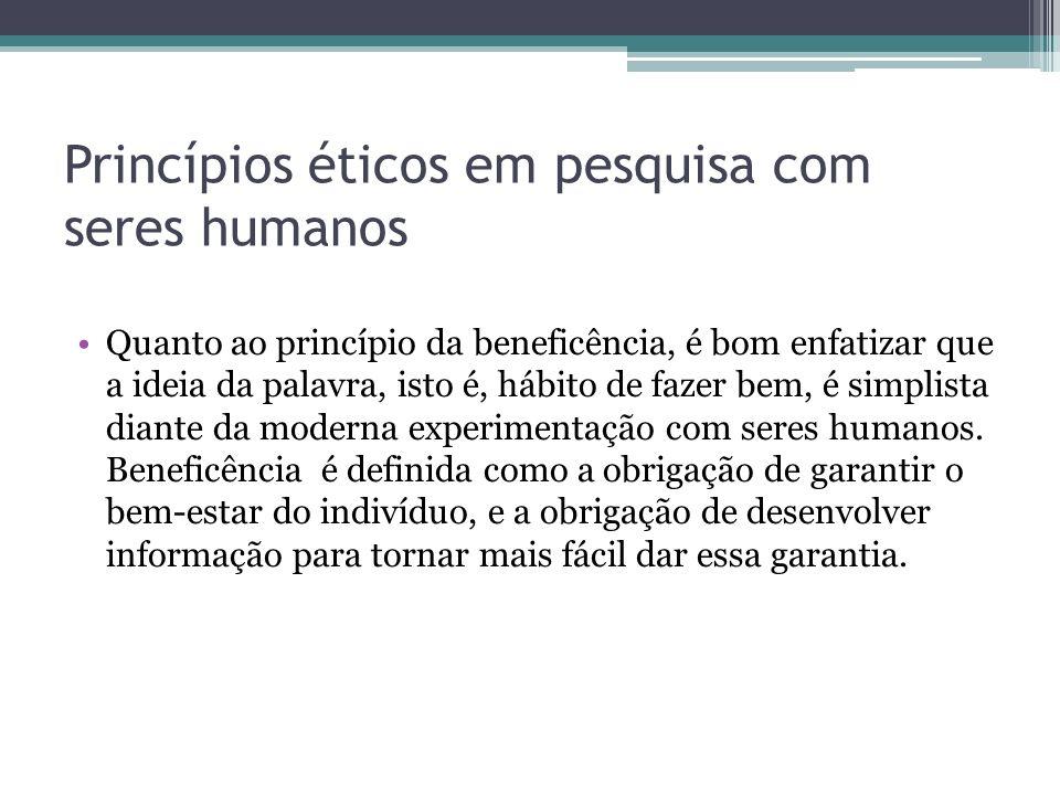 Princípios éticos em pesquisa com seres humanos Quanto ao princípio da beneficência, é bom enfatizar que a ideia da palavra, isto é, hábito de fazer b