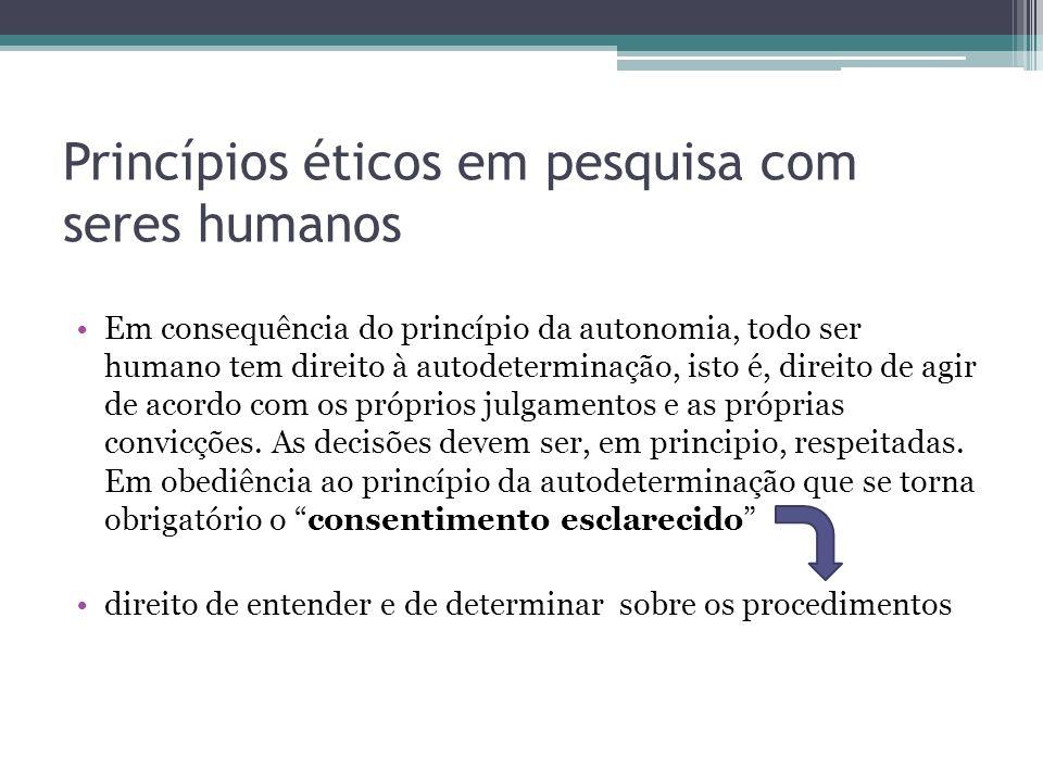 Princípios éticos em pesquisa com seres humanos Em consequência do princípio da autonomia, todo ser humano tem direito à autodeterminação, isto é, dir