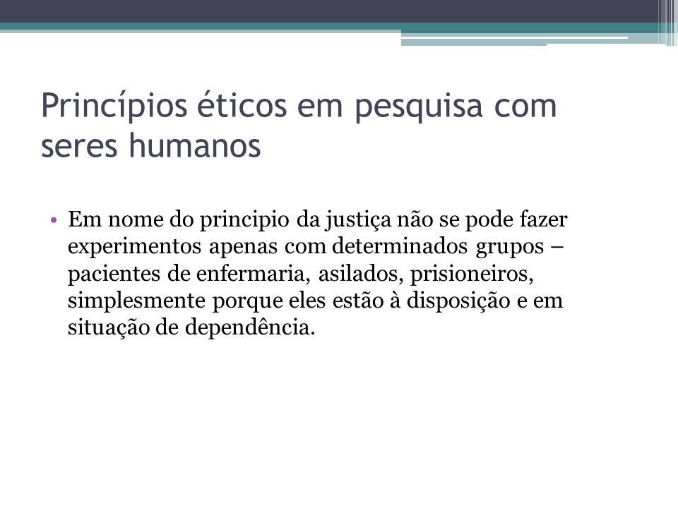 Princípios éticos em pesquisa com seres humanos Em nome do principio da justiça não se pode fazer experimentos apenas com determinados grupos – pacien
