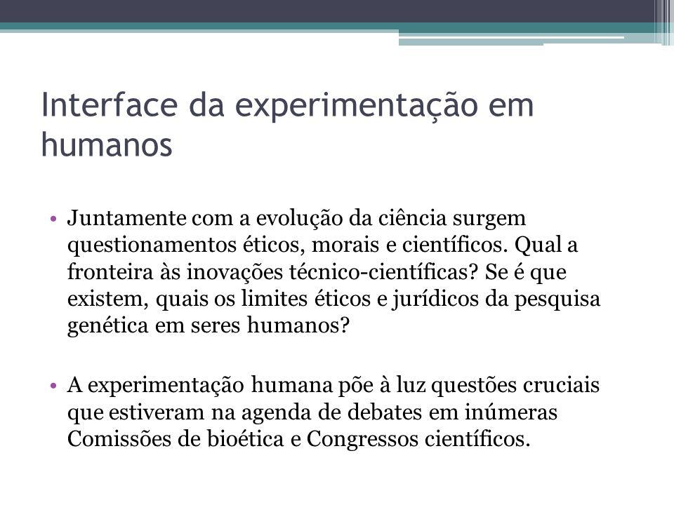 Interface da experimentação em humanos Juntamente com a evolução da ciência surgem questionamentos éticos, morais e científicos. Qual a fronteira às i