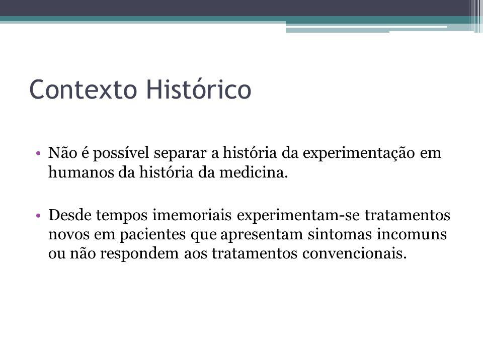Contexto Histórico Não é possível separar a história da experimentação em humanos da história da medicina. Desde tempos imemoriais experimentam-se tra