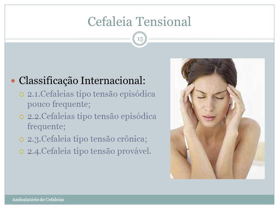 Cefaleia Tensional Classificação Internacional: 2.1.Cefaleias tipo tensão episódica pouco frequente; 2.2.Cefaleias tipo tensão episódica frequente; 2.