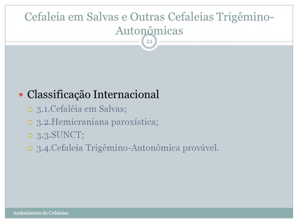 Cefaleia em Salvas e Outras Cefaleias Trigêmino- Autonômicas Classificação Internacional 3.1.Cefaléia em Salvas; 3.2.Hemicraniana paroxística; 3.3.SUN