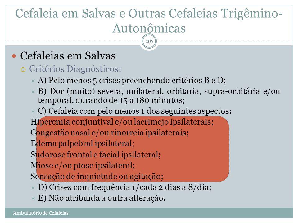 Cefaleia em Salvas e Outras Cefaleias Trigêmino- Autonômicas Cefaleias em Salvas Critérios Diagnósticos: A) Pelo menos 5 crises preenchendo critérios