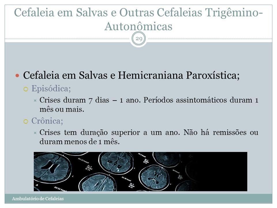 Cefaleia em Salvas e Outras Cefaleias Trigêmino- Autonômicas Cefaleia em Salvas e Hemicraniana Paroxística; Episódica; Crises duram 7 dias – 1 ano. Pe