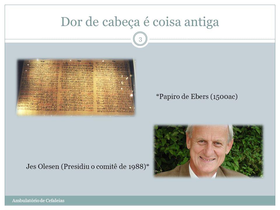 Dor de cabeça é coisa antiga *Papiro de Ebers (1500ac) Jes Olesen (Presidiu o comitê de 1988)* 3 Ambulatório de Cefaleias
