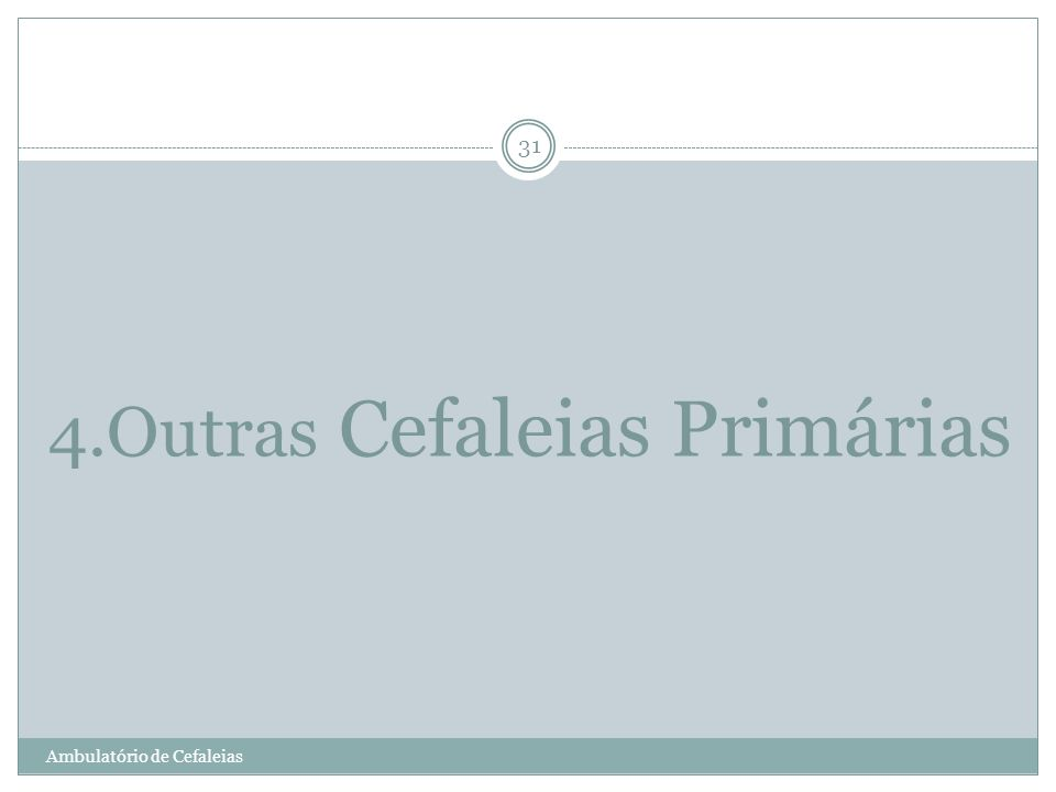4.Outras Cefaleias Primárias Ambulatório de Cefaleias 31