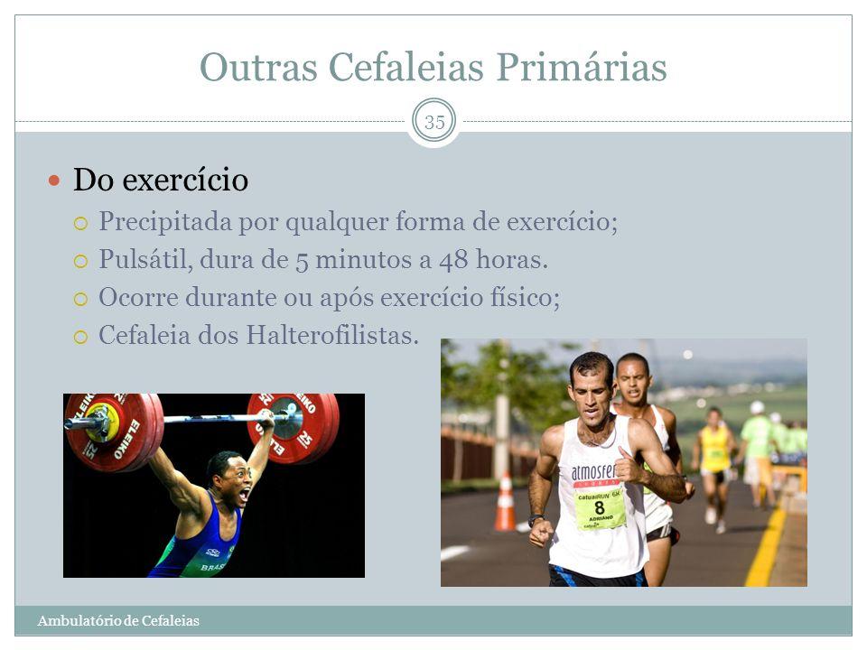 Outras Cefaleias Primárias Do exercício Precipitada por qualquer forma de exercício; Pulsátil, dura de 5 minutos a 48 horas. Ocorre durante ou após ex