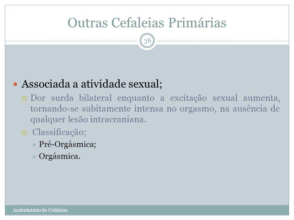 Outras Cefaleias Primárias Associada a atividade sexual; Dor surda bilateral enquanto a excitação sexual aumenta, tornando-se subitamente intensa no o