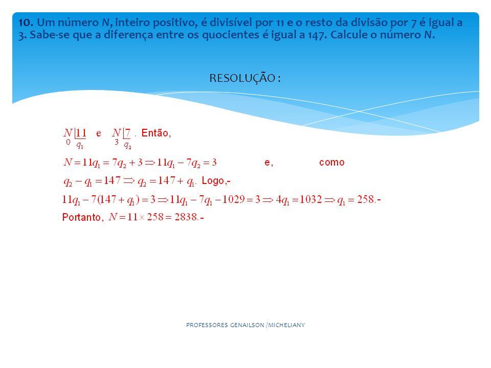 10. Um número N, inteiro positivo, é divisível por 11 e o resto da divisão por 7 é igual a 3. Sabe-se que a diferença entre os quocientes é igual a 14