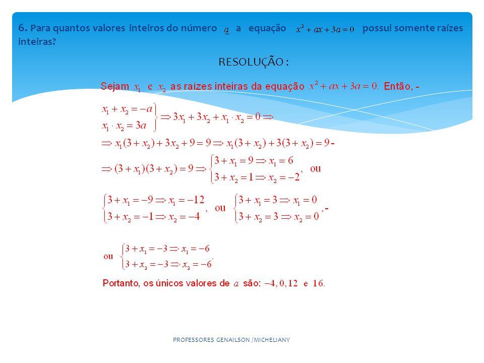 6. Para quantos valores inteiros do número a equação possui somente raízes inteiras? PROFESSORES GENAILSON /MICHELIANY RESOLUÇÃO :
