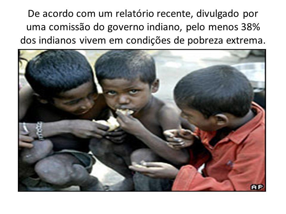 De acordo com um relatório recente, divulgado por uma comissão do governo indiano, pelo menos 38% dos indianos vivem em condições de pobreza extrema.