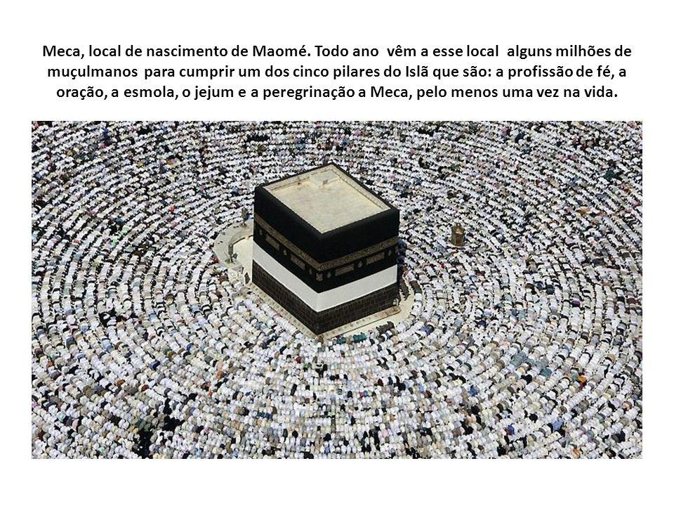 Meca, local de nascimento de Maomé. Todo ano vêm a esse local alguns milhões de muçulmanos para cumprir um dos cinco pilares do Islã que são: a profis