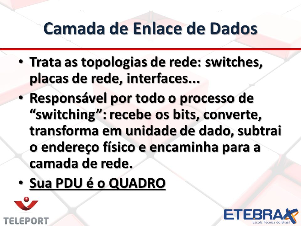 Camada de Enlace de Dados Trata as topologias de rede: switches, placas de rede, interfaces...