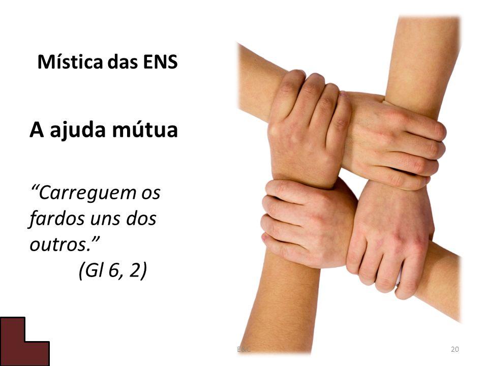 Mística das ENS A ajuda mútua Carreguem os fardos uns dos outros. (Gl 6, 2) 20E&C