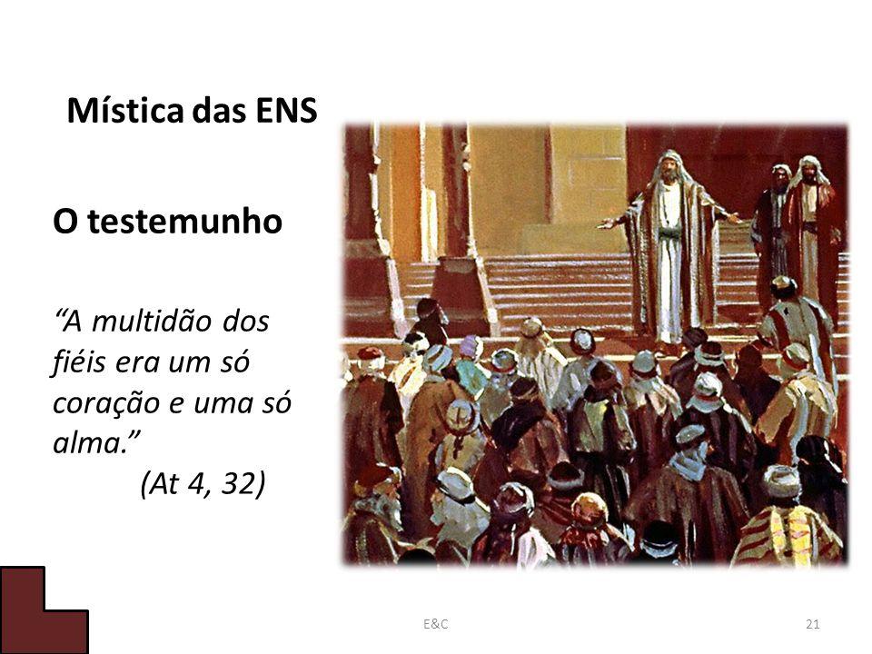 Mística das ENS O testemunho A multidão dos fiéis era um só coração e uma só alma. (At 4, 32) 21E&C
