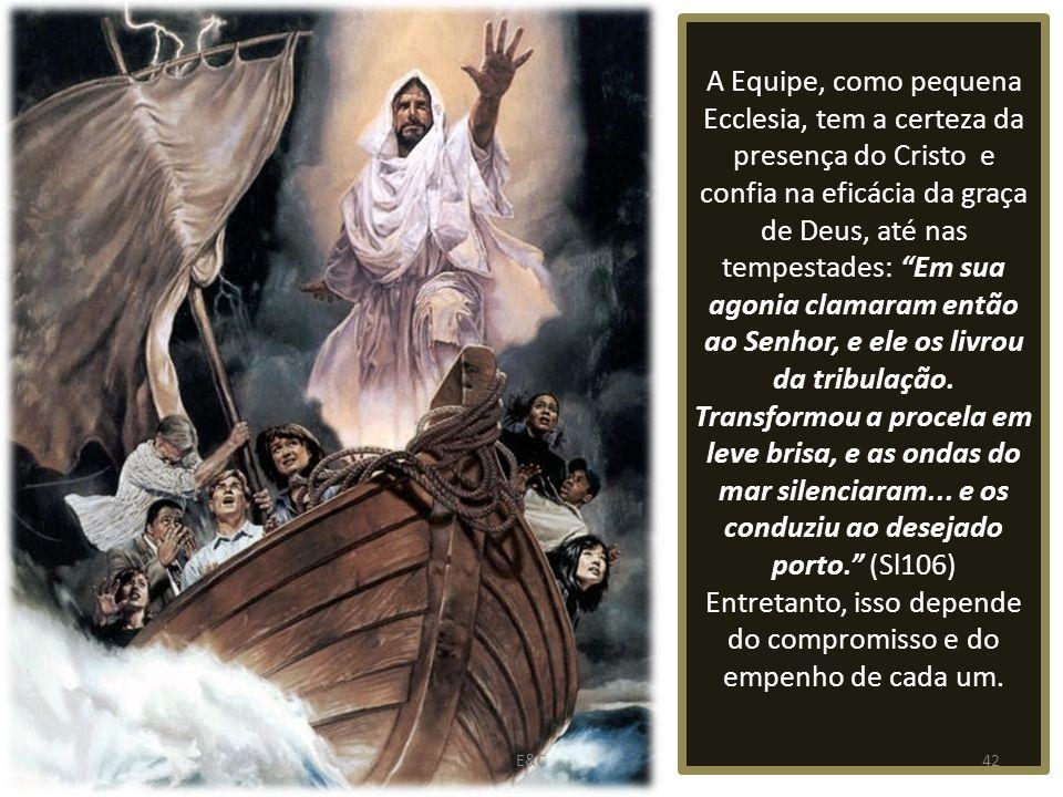 A Equipe, como pequena Ecclesia, tem a certeza da presença do Cristo e confia na eficácia da graça de Deus, até nas tempestades: Em sua agonia clamaram então ao Senhor, e ele os livrou da tribulação.