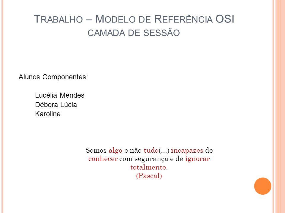 T RABALHO – M ODELO DE R EFERÊNCIA OSI CAMADA DE SESSÃO Alunos Componentes: Lucélia Mendes Débora Lúcia Karoline Somos algo e não tudo(...) incapazes