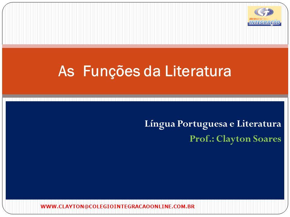 Língua Portuguesa e Literatura Prof.: Clayton Soares As Funções da Literatura WWW.CLAYTON@COLEGIOINTEGRACAOONLINE.COM.BR