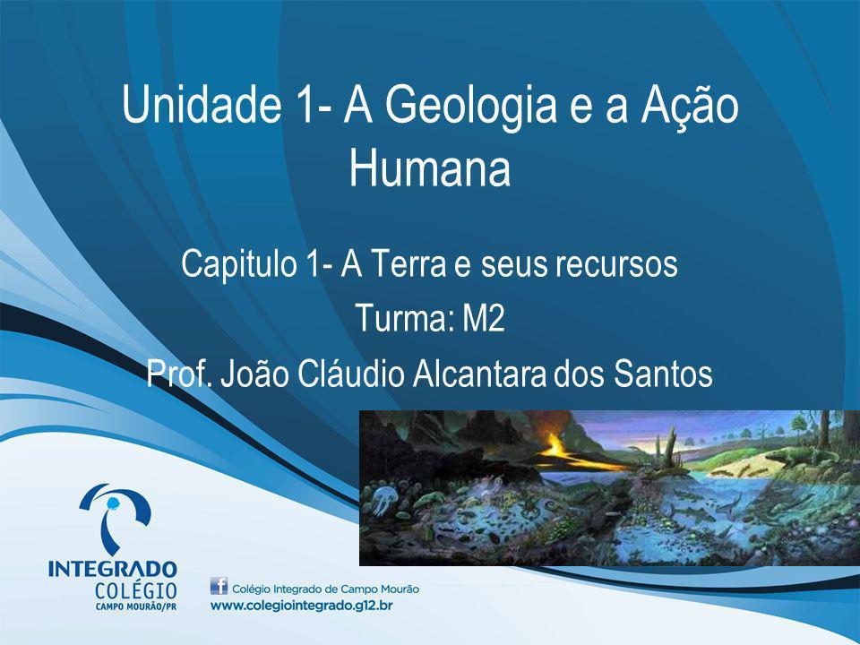 Unidade 1- A Geologia e a Ação Humana Capitulo 1- A Terra e seus recursos Turma: M2 Prof. João Cláudio Alcantara dos Santos
