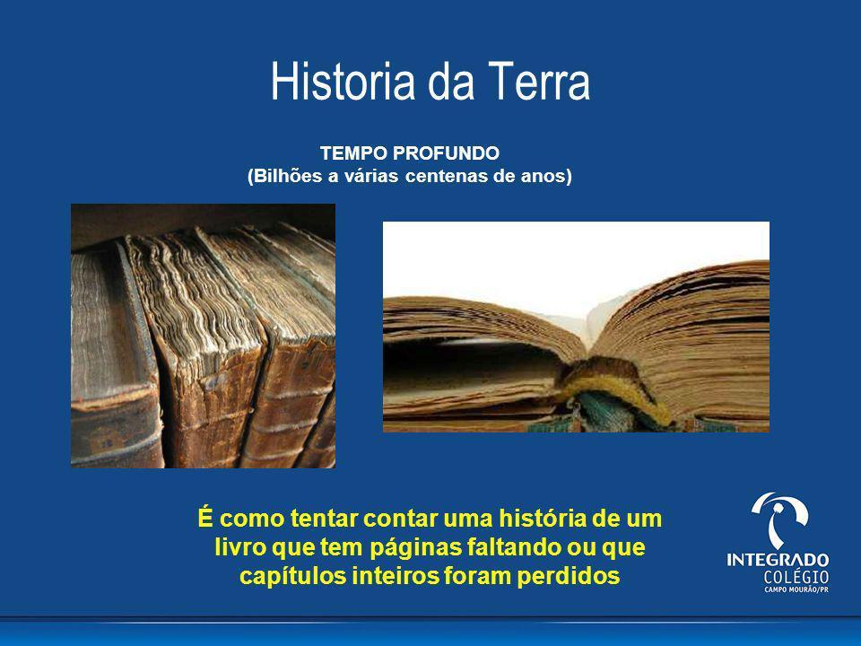 Historia da Terra TEMPO PROFUNDO (Bilhões a várias centenas de anos) É como tentar contar uma história de um livro que tem páginas faltando ou que cap