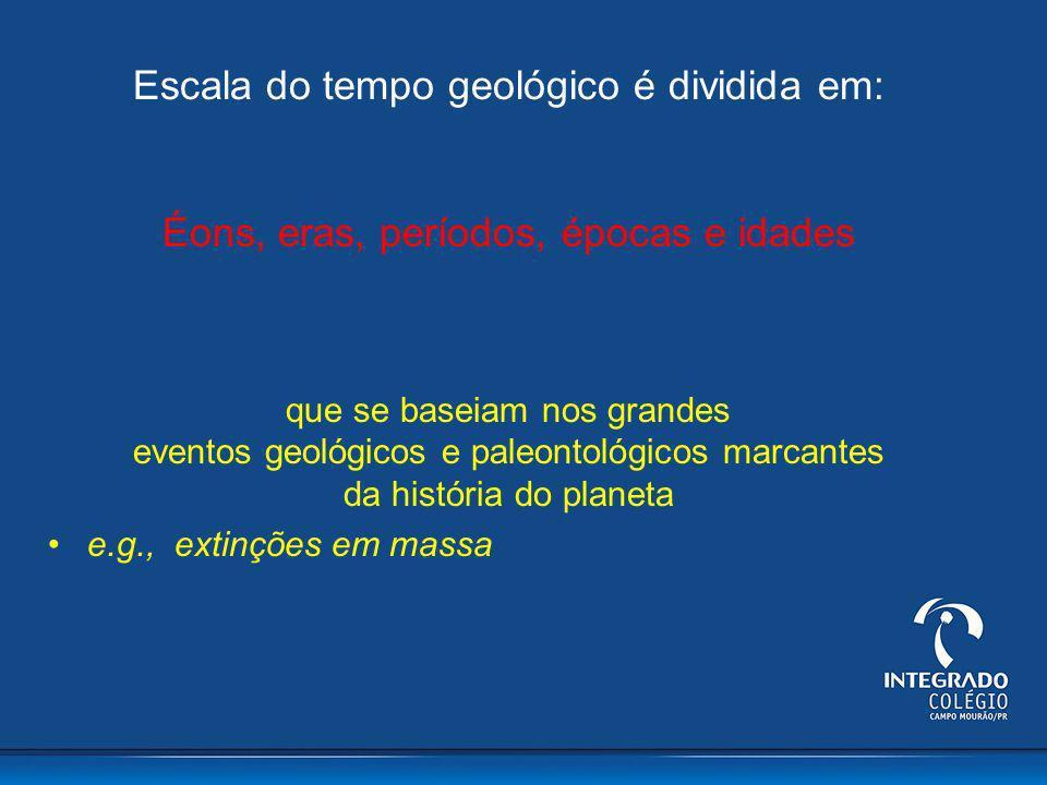 Escala do tempo geológico é dividida em: Éons, eras, períodos, épocas e idades que se baseiam nos grandes eventos geológicos e paleontológicos marcant