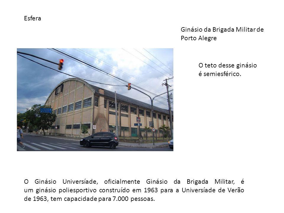 Esfera Ginásio da Brigada Militar de Porto Alegre O teto desse ginásio é semiesférico. O Ginásio Universíade, oficialmente Ginásio da Brigada Militar,