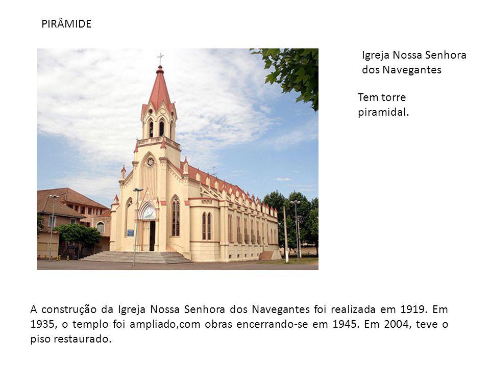 PIRÂMIDE Igreja Nossa Senhora dos Navegantes A construção da Igreja Nossa Senhora dos Navegantes foi realizada em 1919. Em 1935, o templo foi ampliado