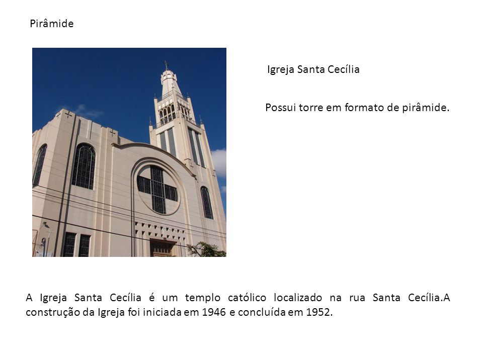 Igreja Santa Cecília Pirâmide Possui torre em formato de pirâmide. A Igreja Santa Cecília é um templo católico localizado na rua Santa Cecília.A const