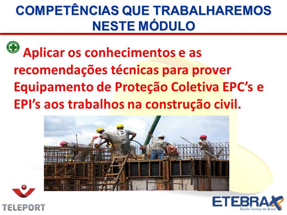 COMPETÊNCIAS QUE TRABALHAREMOS NESTE MÓDULO Aplicar os conhecimentos e as recomendações técnicas para prover Equipamento de Proteção Coletiva EPCs e E