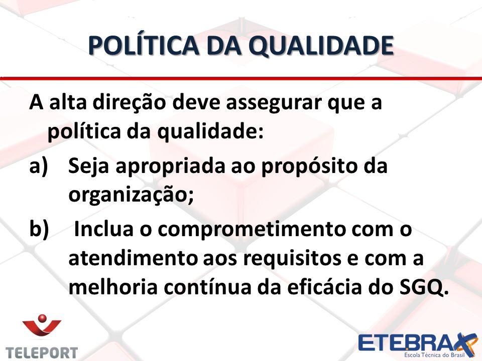 POLÍTICA DA QUALIDADE A alta direção deve assegurar que a política da qualidade: a) a)Seja apropriada ao propósito da organização; b) b) Inclua o comp