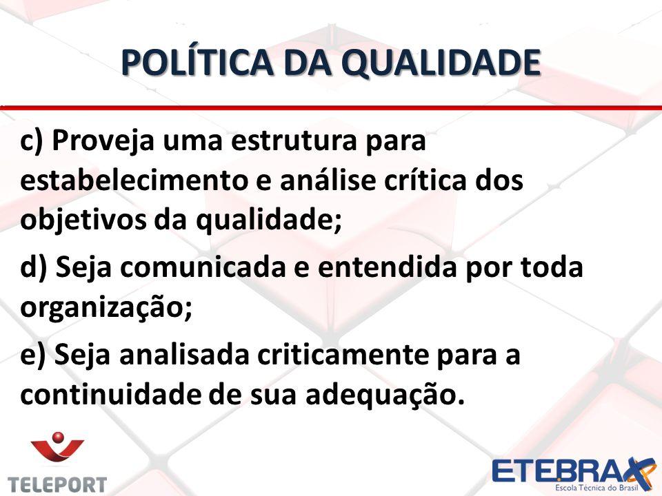 POLÍTICA DA QUALIDADE c) Proveja uma estrutura para estabelecimento e análise crítica dos objetivos da qualidade; d) Seja comunicada e entendida por t